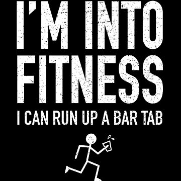 Fitness Quote - I'm Into Fitness I Can Run Up A Bar Tab by propellerhead