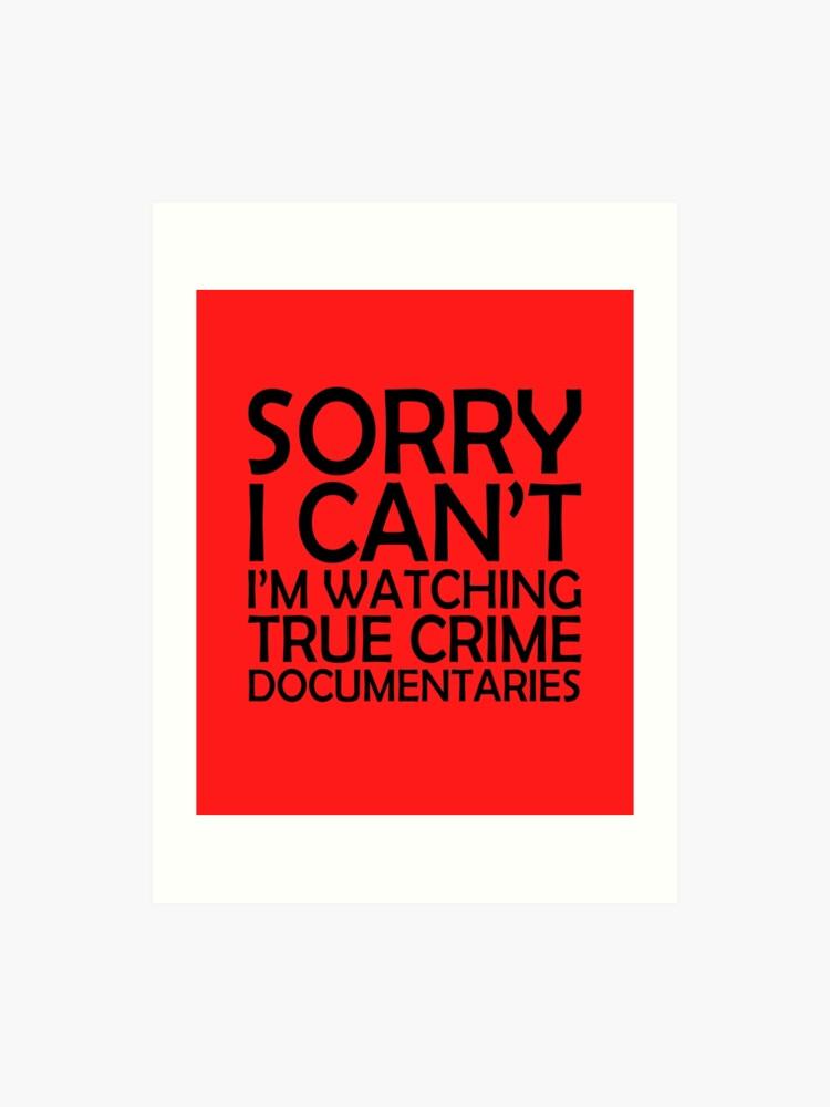 Sorry I Can't I'm Watching True Crime Documentaries | Art Print