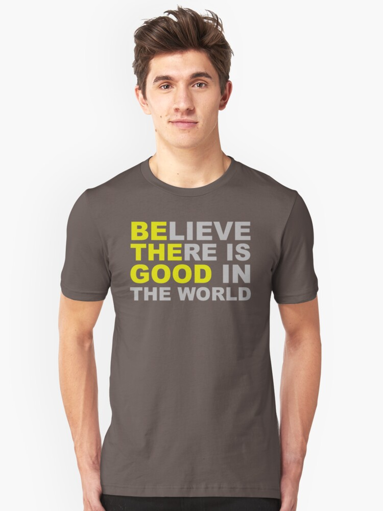 Believe There Is Good in the World - Be The Good - Inspirational Motivational Quotes Affirmations Unisex T-Shirt Front