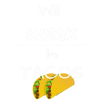 Will WERK for Tacos!! by SlizzahShirts
