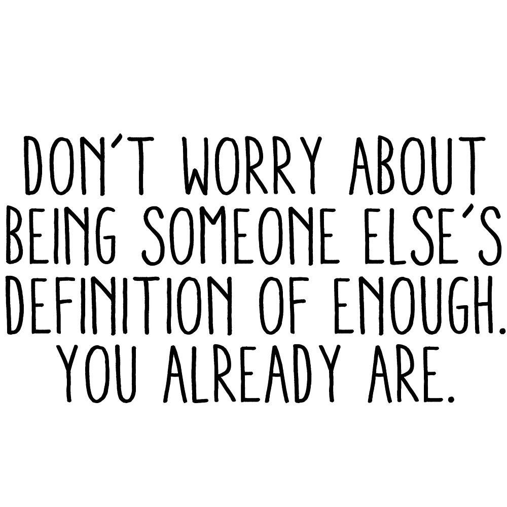 don't worry about beint someone else's definition of enough. you already are. by laffsley