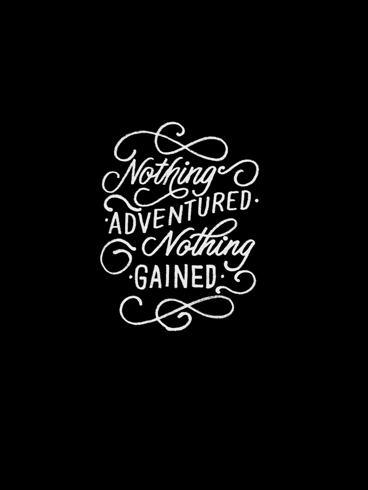 Nothing Adventured Nothing Gained Always Go Adventuring Inspier by Cameronfulton