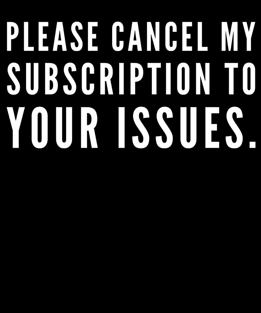 Cancel My Subscription To Your Issues Funny Humor Laughable Quote by Cameronfulton