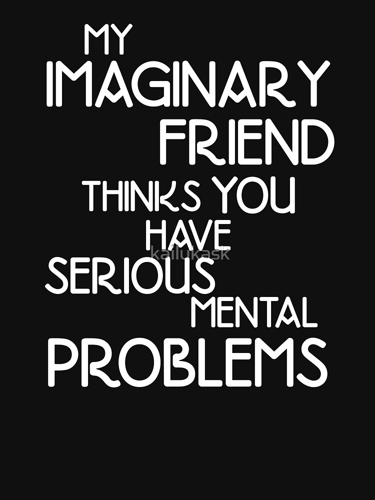 MY IMAGINARY FRIEND THINKS YOU HAVE SERIOUS MENTAL PROBLEMS by kailukask