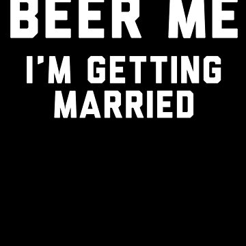 Beer Me Im Getting Married by with-care