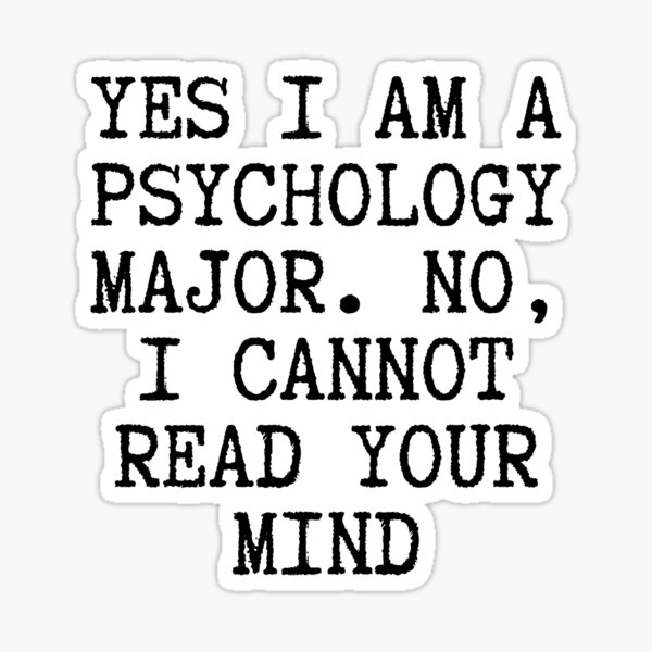 Yes, I am a Psychology Major, No i cannot read your mind.  Sticker