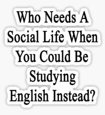 Who Needs A Social Life When You Could Be Studying English?  Sticker