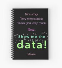 Nice story. Now show me the data, please! (multicolor version) Spiral Notebook