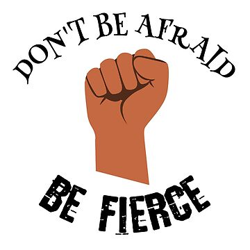 Don't Be Afraid, Be Fierce by StudioDesigns