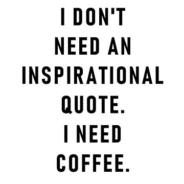 I don't need an inspirational quote. I need coffee. by ghjura
