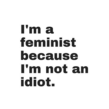 I'm a feminist because I'm not an idiot - black text by M1ssBehave