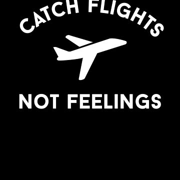Catch Flights Not Feelings Airplane Travel by with-care