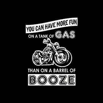 Motorcycle Biker More Fun On Tank of Gas Than Barrel of Booze  by antzyzzz