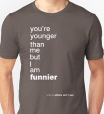 You're younger than me but I am funnier Unisex T-Shirt