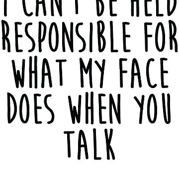 I Can't Be Responsible For What My Face Does When You Talk - Sarcastic Saying by kamrankhan
