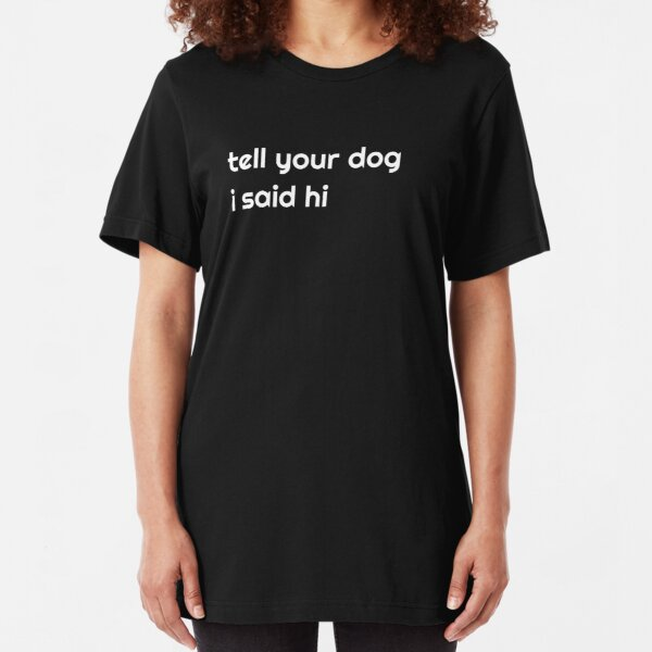 tell your dog i said hi funny dog lovers shirt Slim Fit T-Shirt