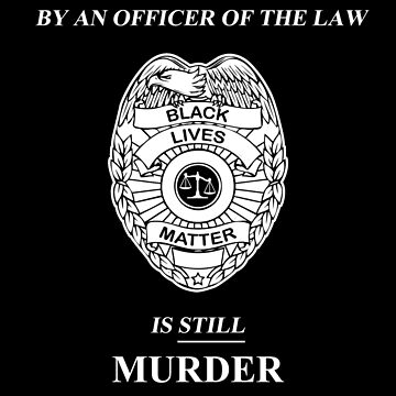 Murder By An Officer of the Law is STILL Murder by oddmetersam