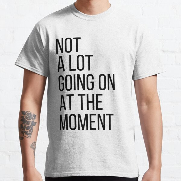 Cute Gift - Not A Lot Going On At The Moment Classic T-Shirt