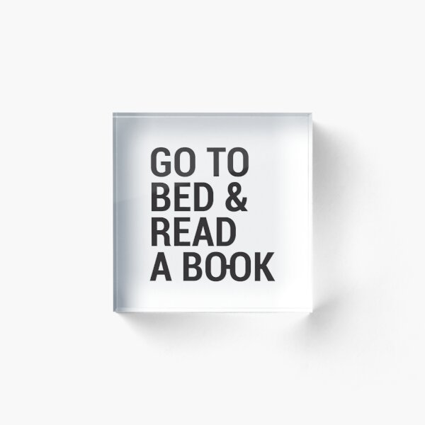 Go to bed and read a book Acrylic Block