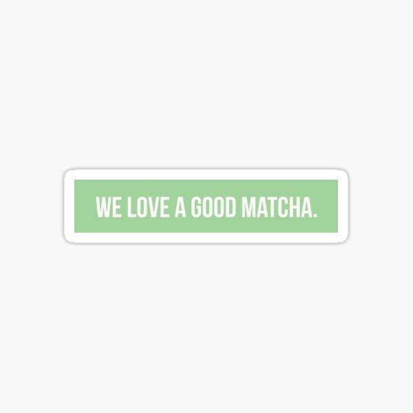 We Love A Good Matcha Sticker