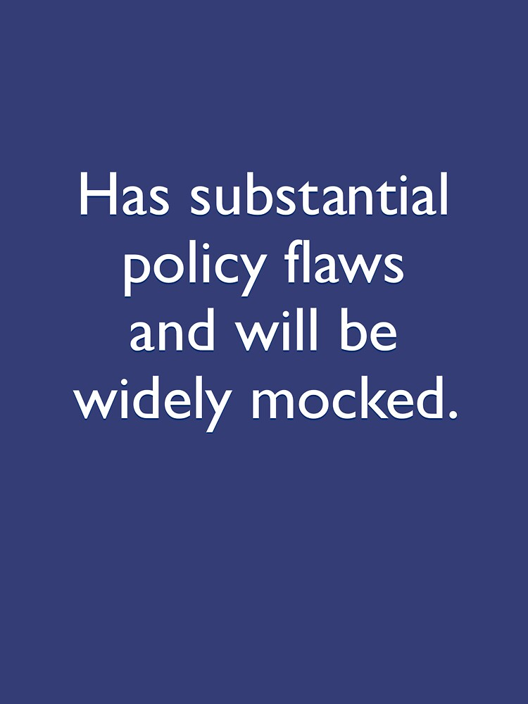Has substantial policy flaws and will be widely mocked by shedside