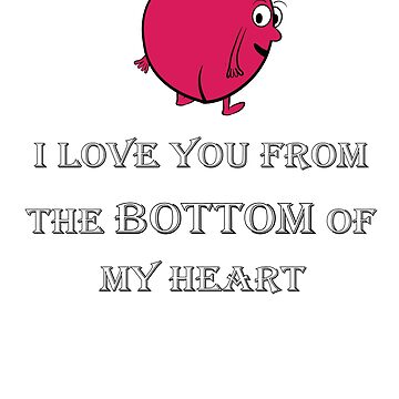 I LOVE YOU FROM THE BOTTOM OF MY HEART FUNNY T SHIRT by Grabitees