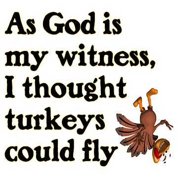 As God Is My Witness, I Thought Turkeys Could Fly by Chunga