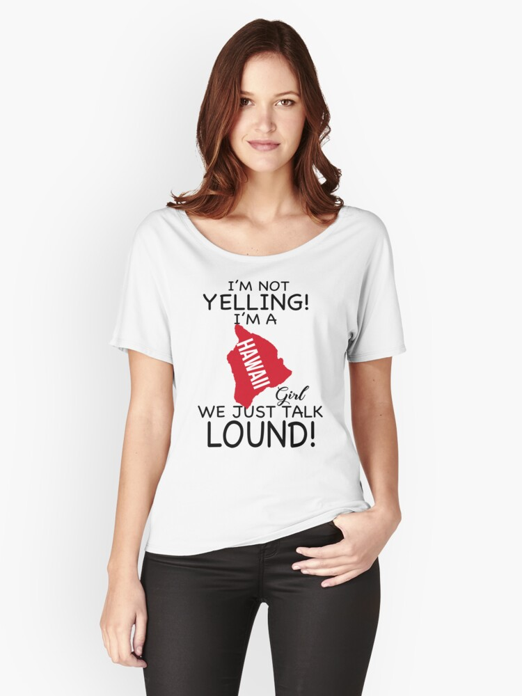 I'm Not Yelling! I'm A Hawaii Girl, We Just talk Lound T-Shirt Women's Relaxed Fit T-Shirt Front