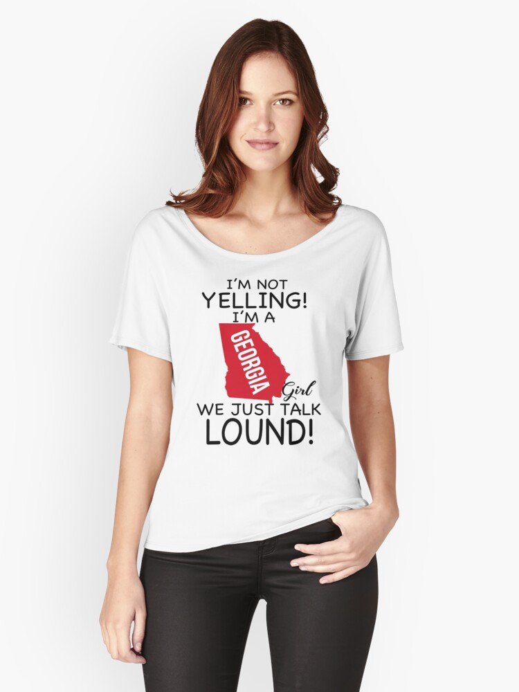 I'm Not Yelling! I'm A Georgia Girl, We Just talk Lound T-Shirt Women's Relaxed Fit T-Shirt Front