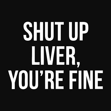 Shut Up Liver Youre Fine by akhikhalb