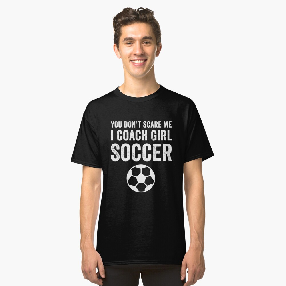 You Don't Scare ME I Coach Girl Soccer Classic T-Shirt Front