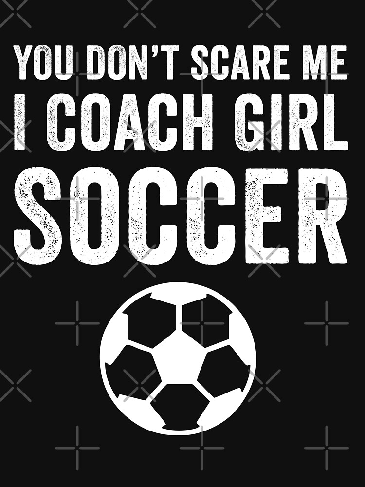 You Don't Scare ME I Coach Girl Soccer by with-care