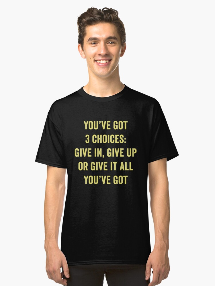 You've Got 3 Choices Give In Give Up Or Give It All You've Got Classic T-Shirt Front
