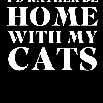 I'd Rather Be Home With My Cats by with-care