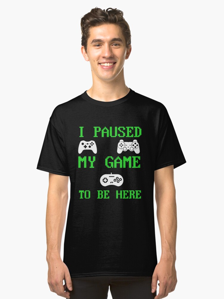 I Paused My Game To Be Here Classic T-Shirt Front