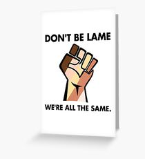 Don't be Lame We're all the Same. Greeting Card