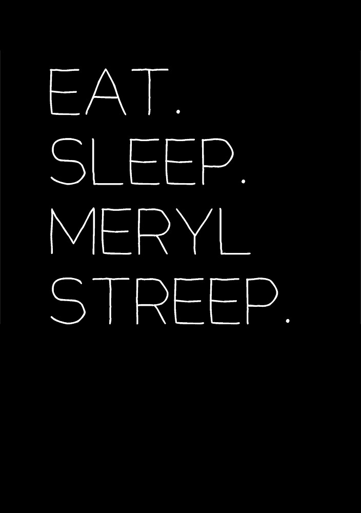 Quot Eat Sleep Meryl Streep Quot By Jenniferlothian Redbubble