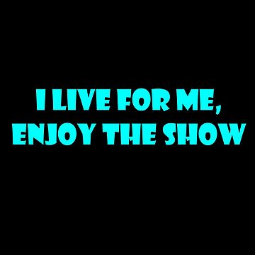 I LIVE FOR ME, ENJOY THE SHOW by Time2Transcend