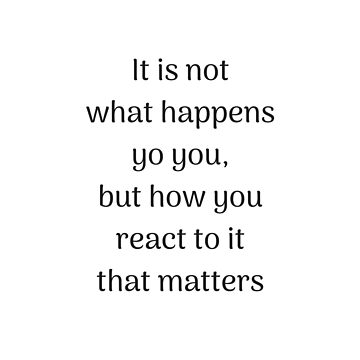 Empowering Quotes - It is not what happens to you but how you react to it by IdeasForArtists