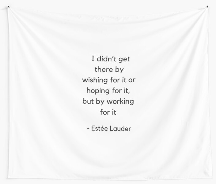 I did not get there by wishing for it or hoping for it but by working for it - Estee Lauder by IdeasForArtists