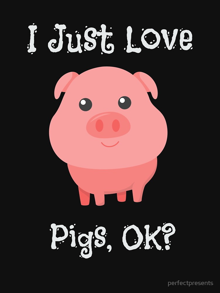 Cute & Funny I Just Love Pigs, OK? by perfectpresents