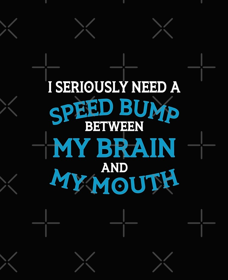 WARNING I lost the speed bump between my brain and my mouth