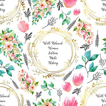 Well Behaved Women Seldom Make History - A Floral Print by annaleebeer