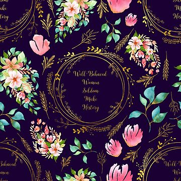 Well Behaved Women Seldom Make History - A Floral Pattern by annaleebeer