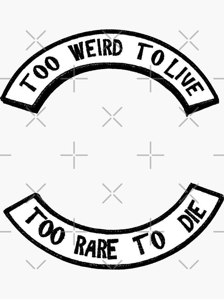 Too weird to live Too rare to die by nowherenoplace