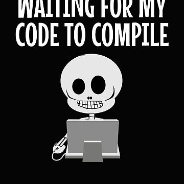 Waiting For My Code To Compile Funny Developer Skeleton  by VaSkoy
