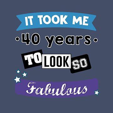 it took me 40 years to look so fabulous by Caldofran