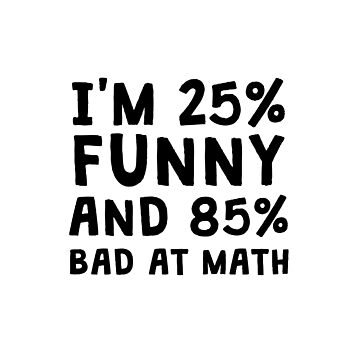 I'M 25% FUNNY AND 85% BATH AT MATH by kailukask
