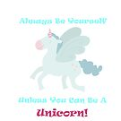 Always Be Yourself Unless You Can Be a Unicorn by Bubble-Designs