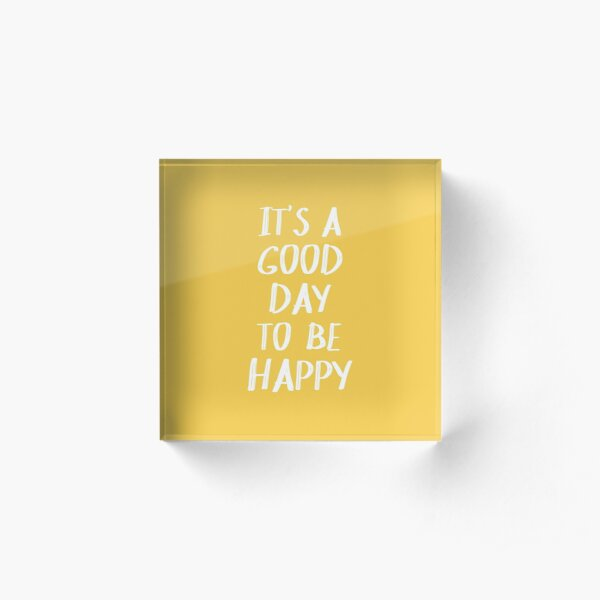 It's a Good Day to Be Happy in Yellow Acrylic Block